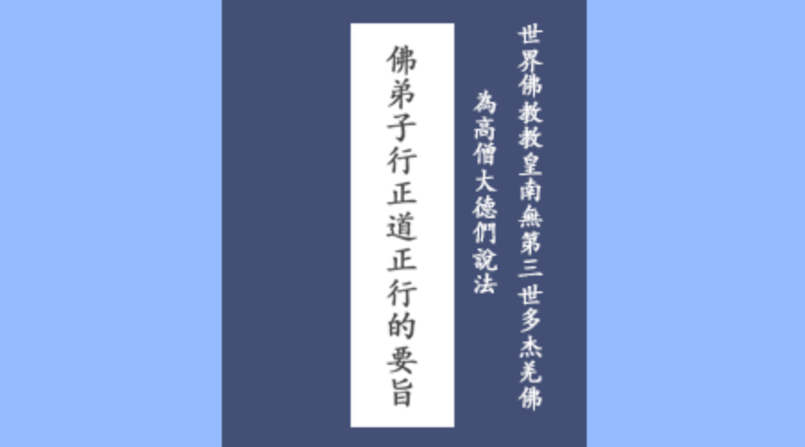 世界佛教教皇南無第三世多杰羌佛為高僧大德們說法:佛弟子行正道正行的要旨